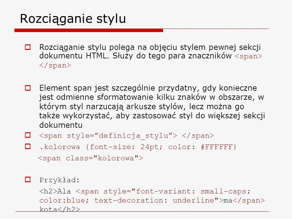 Rozciąganie stylu Rozciąganie stylu polega na objęciu stylem pewnej sekcji dokumentu HTML. Służy do tego para znaczników <span> </span>