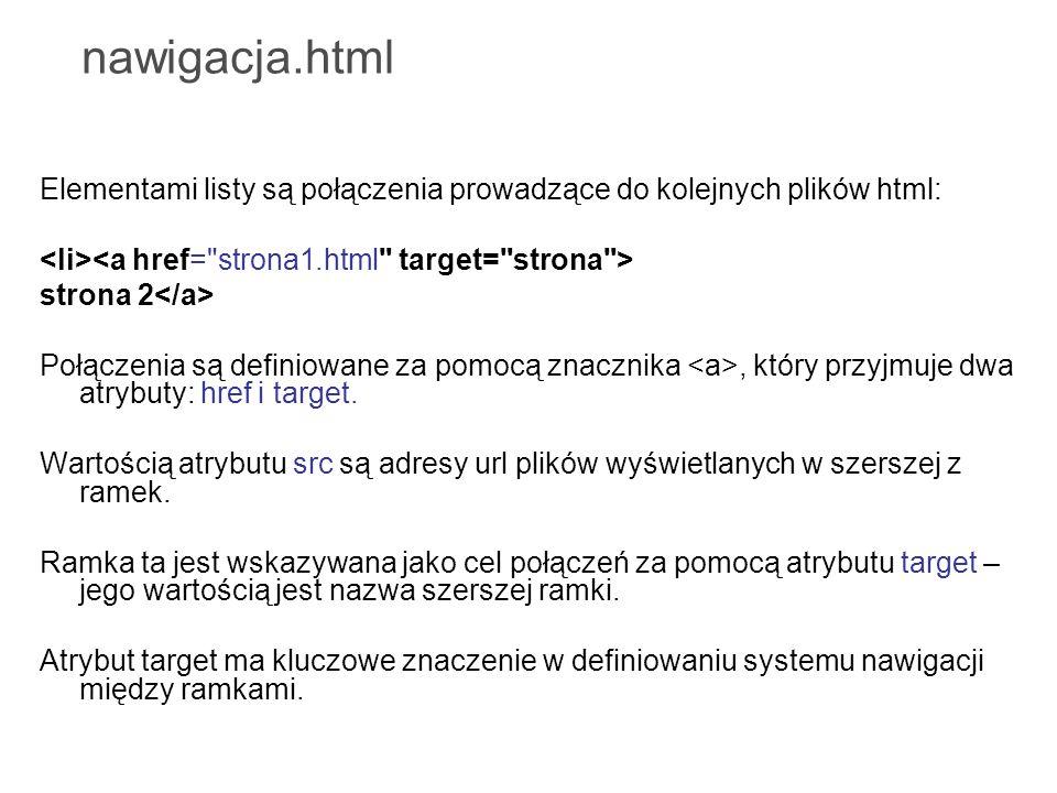 nawigacja.html Elementami listy są połączenia prowadzące do kolejnych plików html: <li><a href= strona1.html target= strona >