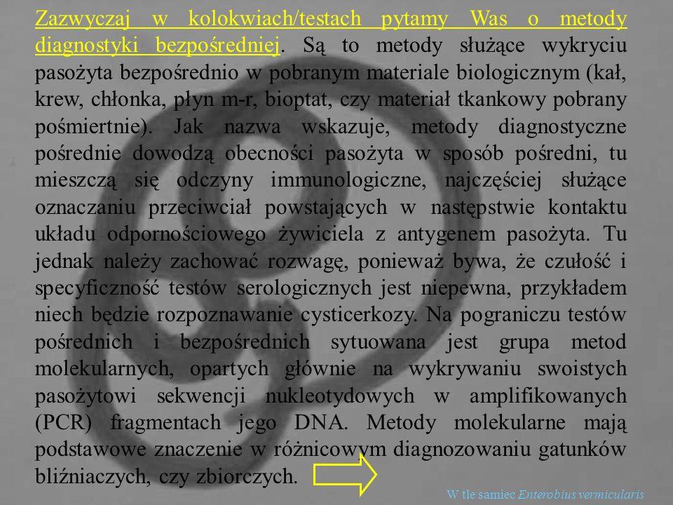 Zazwyczaj w kolokwiach/testach pytamy Was o metody diagnostyki bezpośredniej. Są to metody służące wykryciu pasożyta bezpośrednio w pobranym materiale biologicznym (kał, krew, chłonka, płyn m-r, bioptat, czy materiał tkankowy pobrany pośmiertnie). Jak nazwa wskazuje, metody diagnostyczne pośrednie dowodzą obecności pasożyta w sposób pośredni, tu mieszczą się odczyny immunologiczne, najczęściej służące oznaczaniu przeciwciał powstających w następstwie kontaktu układu odpornościowego żywiciela z antygenem pasożyta. Tu jednak należy zachować rozwagę, ponieważ bywa, że czułość i specyficzność testów serologicznych jest niepewna, przykładem niech będzie rozpoznawanie cysticerkozy. Na pograniczu testów pośrednich i bezpośrednich sytuowana jest grupa metod molekularnych, opartych głównie na wykrywaniu swoistych pasożytowi sekwencji nukleotydowych w amplifikowanych (PCR) fragmentach jego DNA. Metody molekularne mają podstawowe znaczenie w różnicowym diagnozowaniu gatunków bliźniaczych, czy zbiorczych.