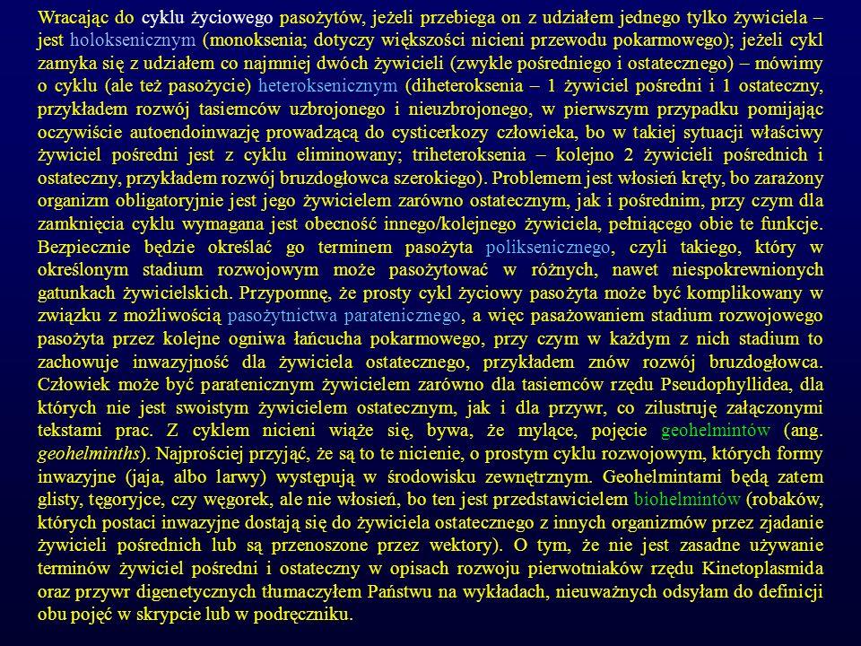 Wracając do cyklu życiowego pasożytów, jeżeli przebiega on z udziałem jednego tylko żywiciela – jest holoksenicznym (monoksenia; dotyczy większości nicieni przewodu pokarmowego); jeżeli cykl zamyka się z udziałem co najmniej dwóch żywicieli (zwykle pośredniego i ostatecznego) – mówimy o cyklu (ale też pasożycie) heteroksenicznym (diheteroksenia – 1 żywiciel pośredni i 1 ostateczny, przykładem rozwój tasiemców uzbrojonego i nieuzbrojonego, w pierwszym przypadku pomijając oczywiście autoendoinwazję prowadzącą do cysticerkozy człowieka, bo w takiej sytuacji właściwy żywiciel pośredni jest z cyklu eliminowany; triheteroksenia – kolejno 2 żywicieli pośrednich i ostateczny, przykładem rozwój bruzdogłowca szerokiego).