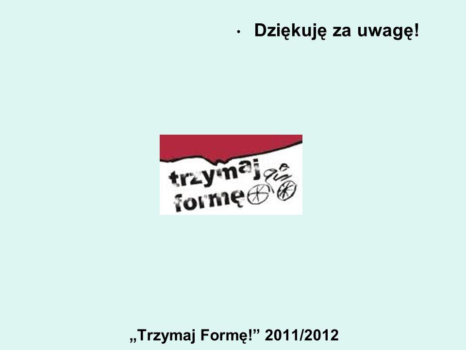 """Dziękuję za uwagę! """"Trzymaj Formę! 2011/2012"""