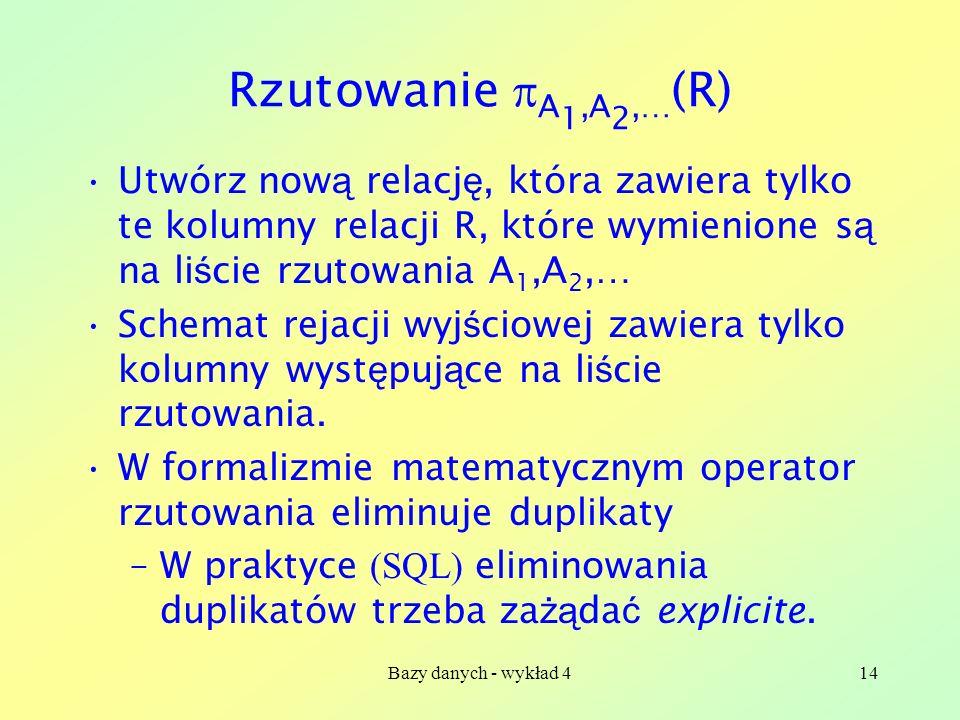 Rzutowanie A1,A2,…(R) Utwórz nową relację, która zawiera tylko te kolumny relacji R, które wymienione są na liście rzutowania A1,A2,…
