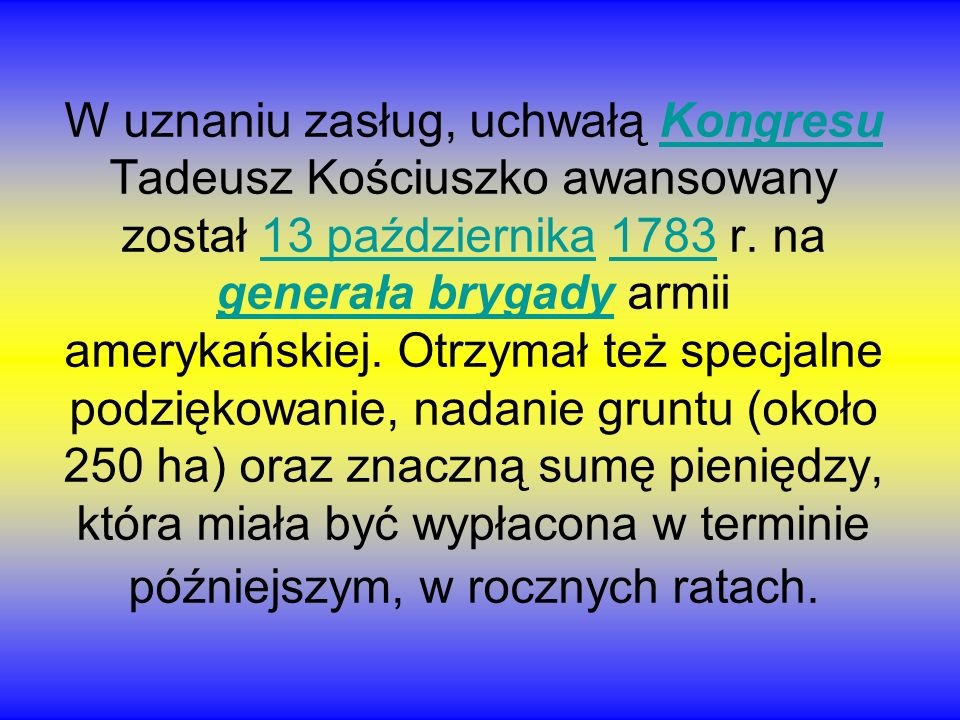 W uznaniu zasług, uchwałą Kongresu Tadeusz Kościuszko awansowany został 13 października 1783 r.