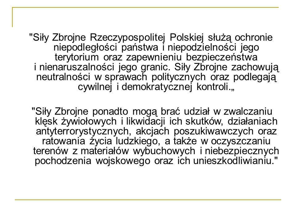 """Siły Zbrojne Rzeczypospolitej Polskiej służą ochronie niepodległości państwa i niepodzielności jego terytorium oraz zapewnieniu bezpieczeństwa i nienaruszalności jego granic. Siły Zbrojne zachowują neutralności w sprawach politycznych oraz podlegają cywilnej i demokratycznej kontroli."""""""