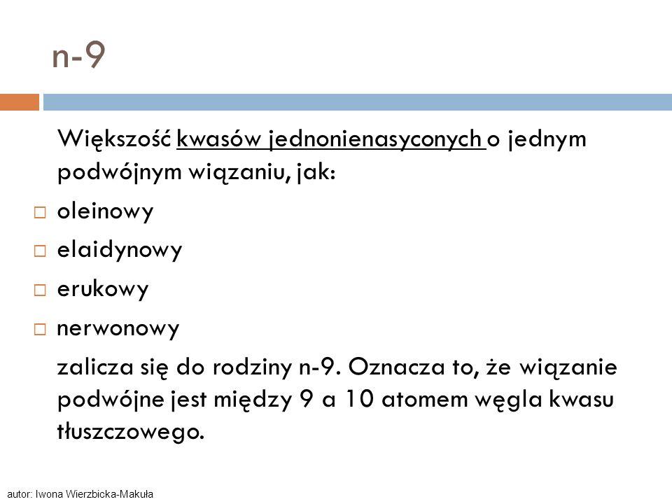 n-9 Większość kwasów jednonienasyconych o jednym podwójnym wiązaniu, jak: oleinowy. elaidynowy. erukowy.