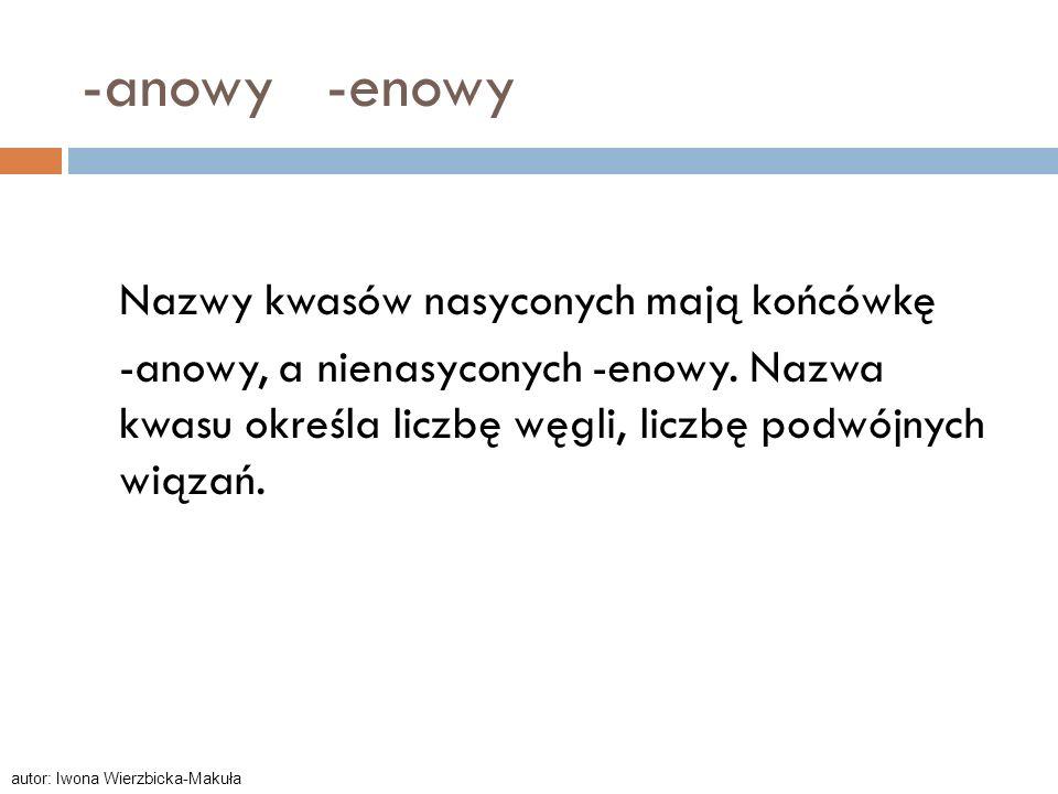 -anowy -enowyNazwy kwasów nasyconych mają końcówkę -anowy, a nienasyconych -enowy. Nazwa kwasu określa liczbę węgli, liczbę podwójnych wiązań.