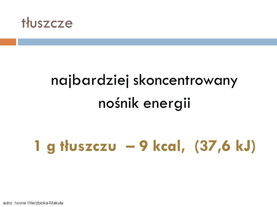 tłuszczenajbardziej skoncentrowany nośnik energii 1 g tłuszczu – 9 kcal, (37,6 kJ) autor: Iwona Wierzbicka-Makuła.