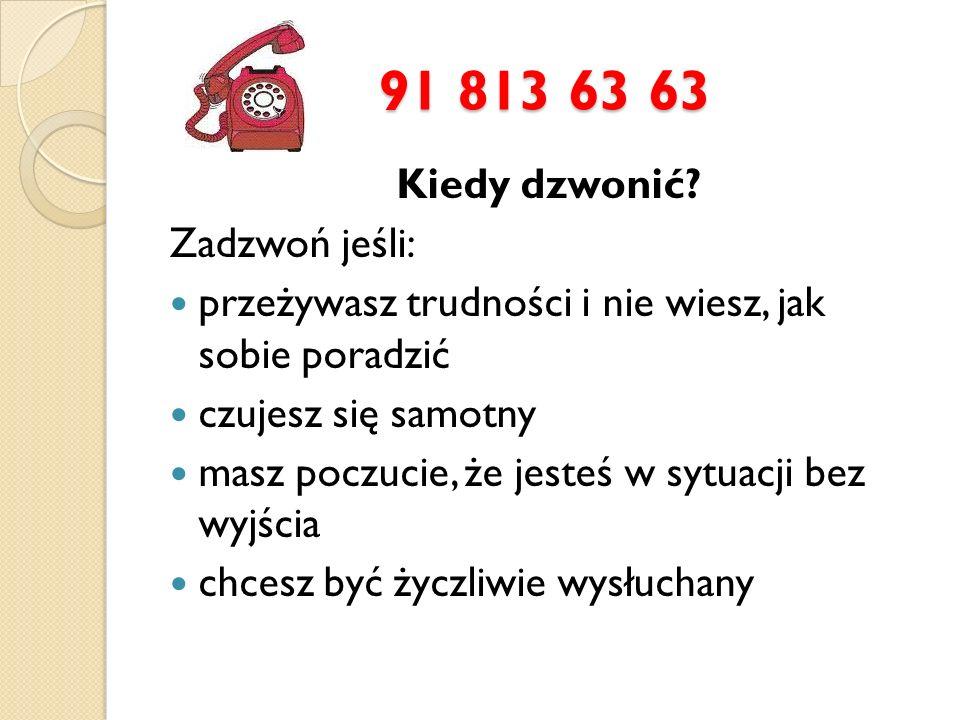 91 813 63 63 Kiedy dzwonić Zadzwoń jeśli: