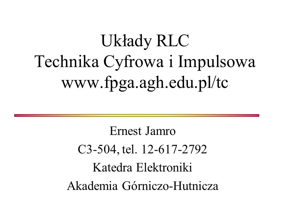 Układy RLC Technika Cyfrowa i Impulsowa www.fpga.agh.edu.pl/tc