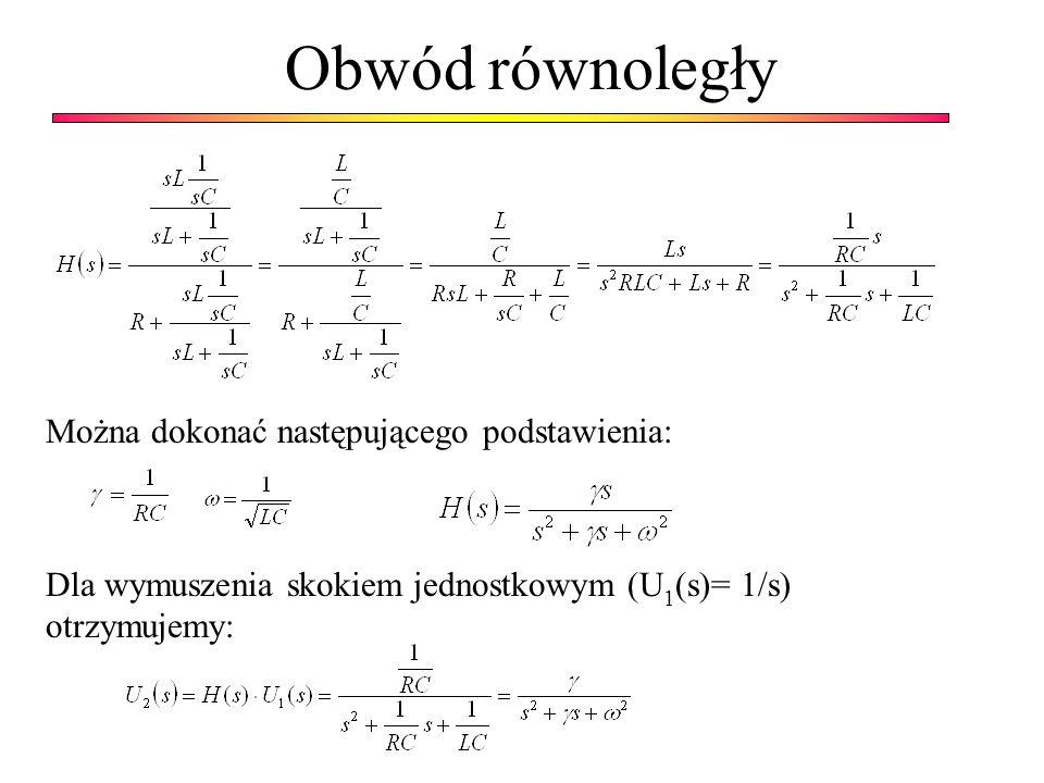 Obwód równoległy Można dokonać następującego podstawienia: Dla wymuszenia skokiem jednostkowym (U1(s)= 1/s) otrzymujemy: