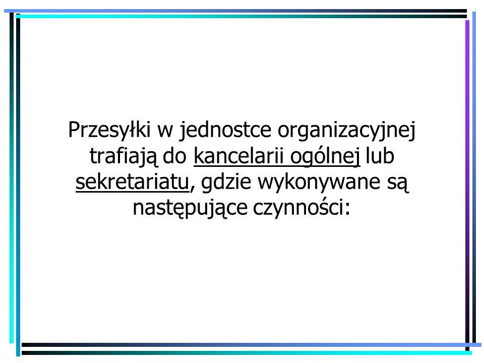 Przesyłki w jednostce organizacyjnej trafiają do kancelarii ogólnej lub sekretariatu, gdzie wykonywane są następujące czynności: