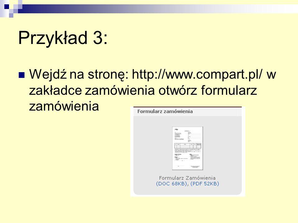 Przykład 3: Wejdź na stronę: http://www.compart.pl/ w zakładce zamówienia otwórz formularz zamówienia.
