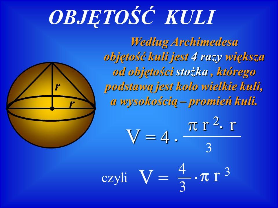 OBJĘTOŚĆ KULI V = 4 • V =  r 2• r •  r 3 4 3 r 3 czyli