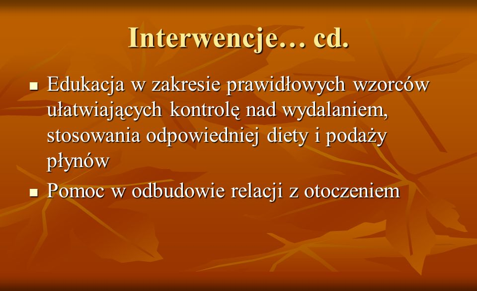 Interwencje… cd. Edukacja w zakresie prawidłowych wzorców ułatwiających kontrolę nad wydalaniem, stosowania odpowiedniej diety i podaży płynów.