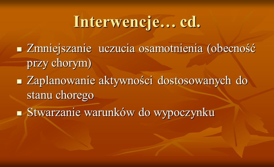 Interwencje… cd.Zmniejszanie uczucia osamotnienia (obecność przy chorym) Zaplanowanie aktywności dostosowanych do stanu chorego.