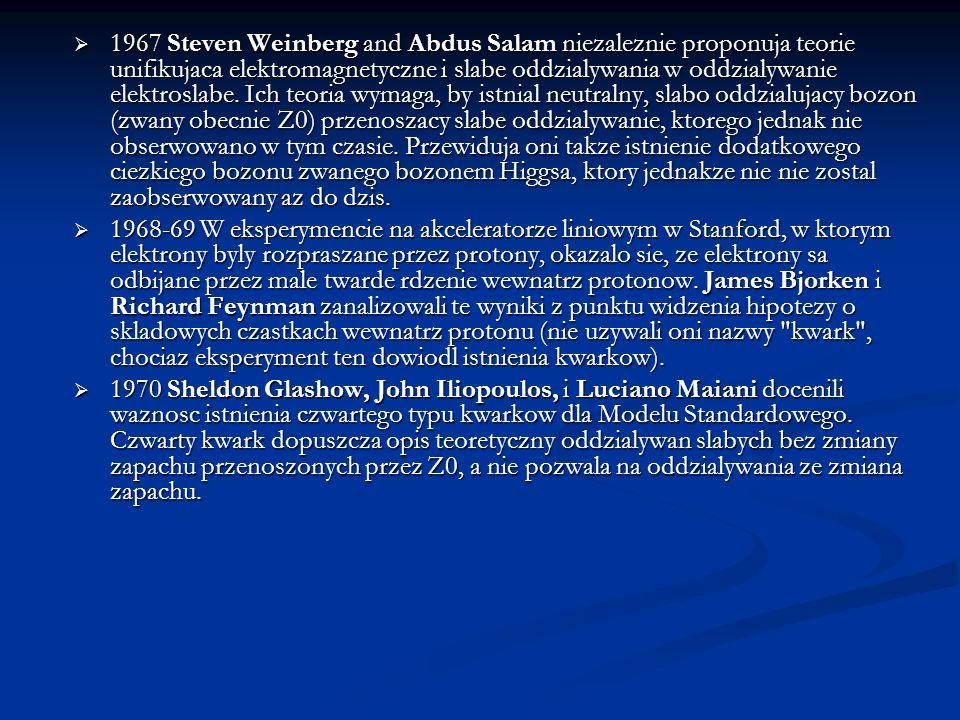 1967 Steven Weinberg and Abdus Salam niezaleznie proponuja teorie unifikujaca elektromagnetyczne i slabe oddzialywania w oddzialywanie elektroslabe. Ich teoria wymaga, by istnial neutralny, slabo oddzialujacy bozon (zwany obecnie Z0) przenoszacy slabe oddzialywanie, ktorego jednak nie obserwowano w tym czasie. Przewiduja oni takze istnienie dodatkowego ciezkiego bozonu zwanego bozonem Higgsa, ktory jednakze nie nie zostal zaobserwowany az do dzis.