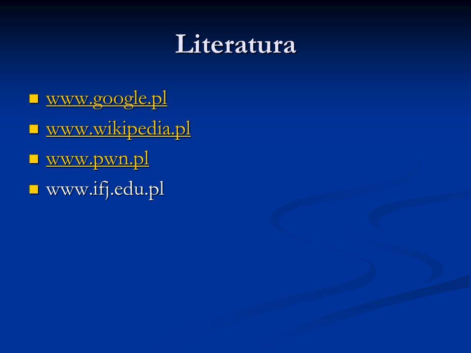 Literatura www.google.pl www.wikipedia.pl www.pwn.pl www.ifj.edu.pl