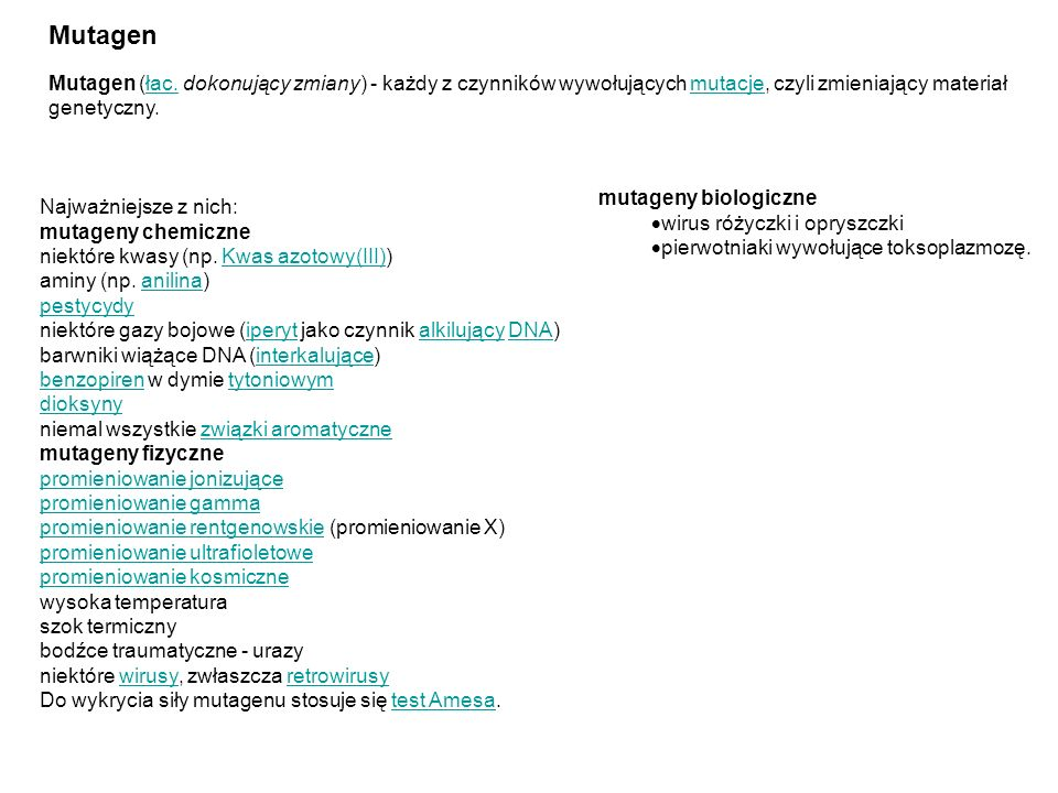 MutagenMutagen (łac. dokonujący zmiany) - każdy z czynników wywołujących mutacje, czyli zmieniający materiał genetyczny.