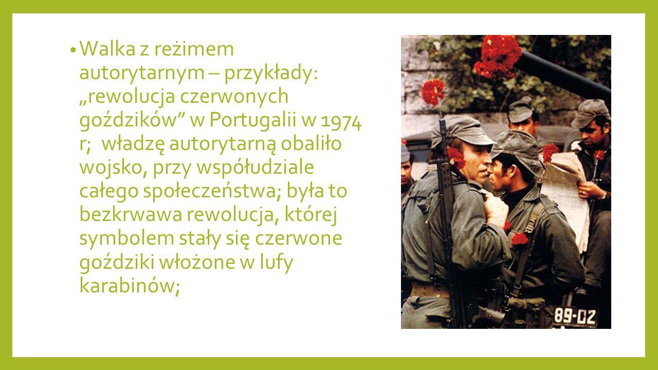 """Walka z reżimem autorytarnym – przykłady: """"rewolucja czerwonych goździków w Portugalii w 1974 r; władzę autorytarną obaliło wojsko, przy współudziale całego społeczeństwa; była to bezkrwawa rewolucja, której symbolem stały się czerwone goździki włożone w lufy karabinów;"""