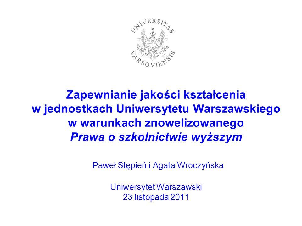 Zapewnianie jakości kształcenia w jednostkach Uniwersytetu Warszawskiego w warunkach znowelizowanego Prawa o szkolnictwie wyższym Paweł Stępień i Agata Wroczyńska Uniwersytet Warszawski 23 listopada 2011