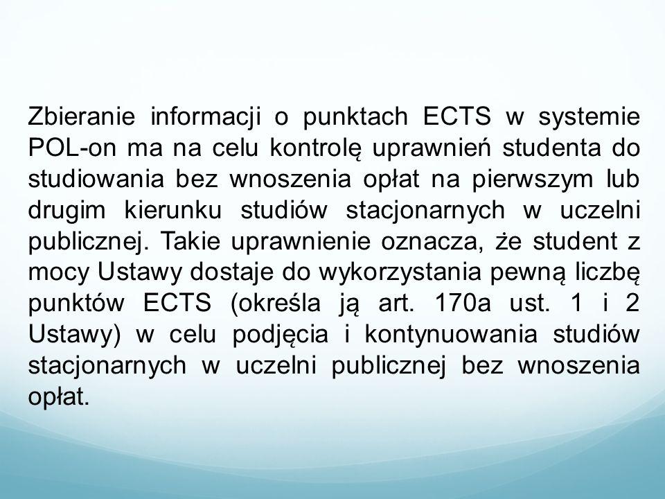 Zbieranie informacji o punktach ECTS w systemie POL-on ma na celu kontrolę uprawnień studenta do studiowania bez wnoszenia opłat na pierwszym lub drugim kierunku studiów stacjonarnych w uczelni publicznej. Takie uprawnienie oznacza, że student z mocy Ustawy dostaje do wykorzystania pewną liczbę punktów ECTS (określa ją art. 170a ust. 1 i 2 Ustawy) w celu podjęcia i kontynuowania studiów stacjonarnych w uczelni publicznej bez wnoszenia opłat.