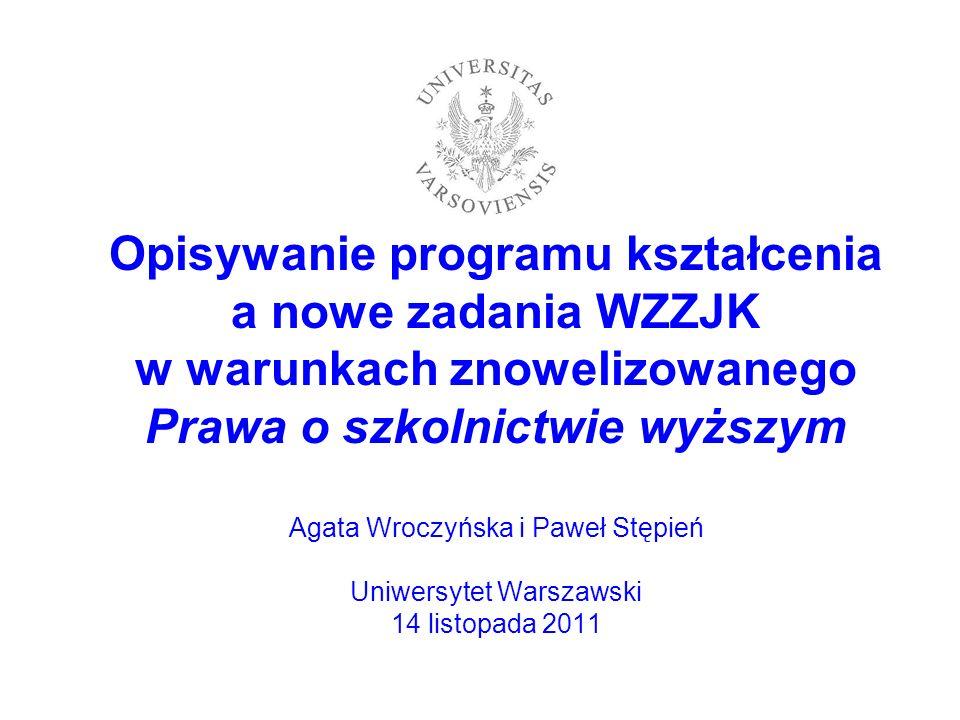 Opisywanie programu kształcenia a nowe zadania WZZJK w warunkach znowelizowanego Prawa o szkolnictwie wyższym Agata Wroczyńska i Paweł Stępień Uniwersytet Warszawski 14 listopada 2011