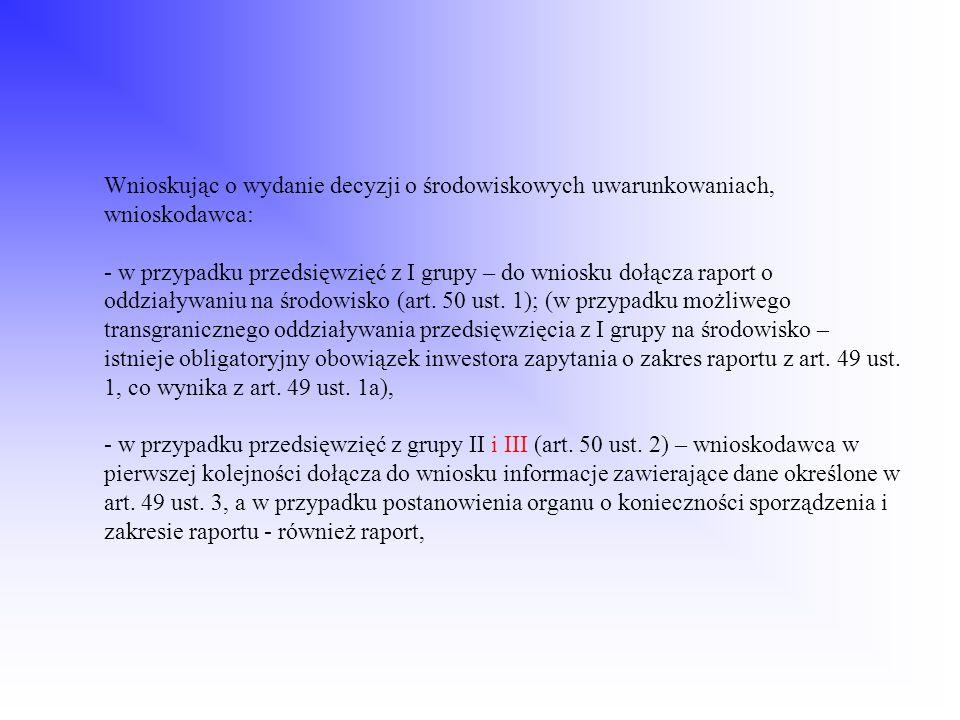 Wnioskując o wydanie decyzji o środowiskowych uwarunkowaniach, wnioskodawca: - w przypadku przedsięwzięć z I grupy – do wniosku dołącza raport o oddziaływaniu na środowisko (art.