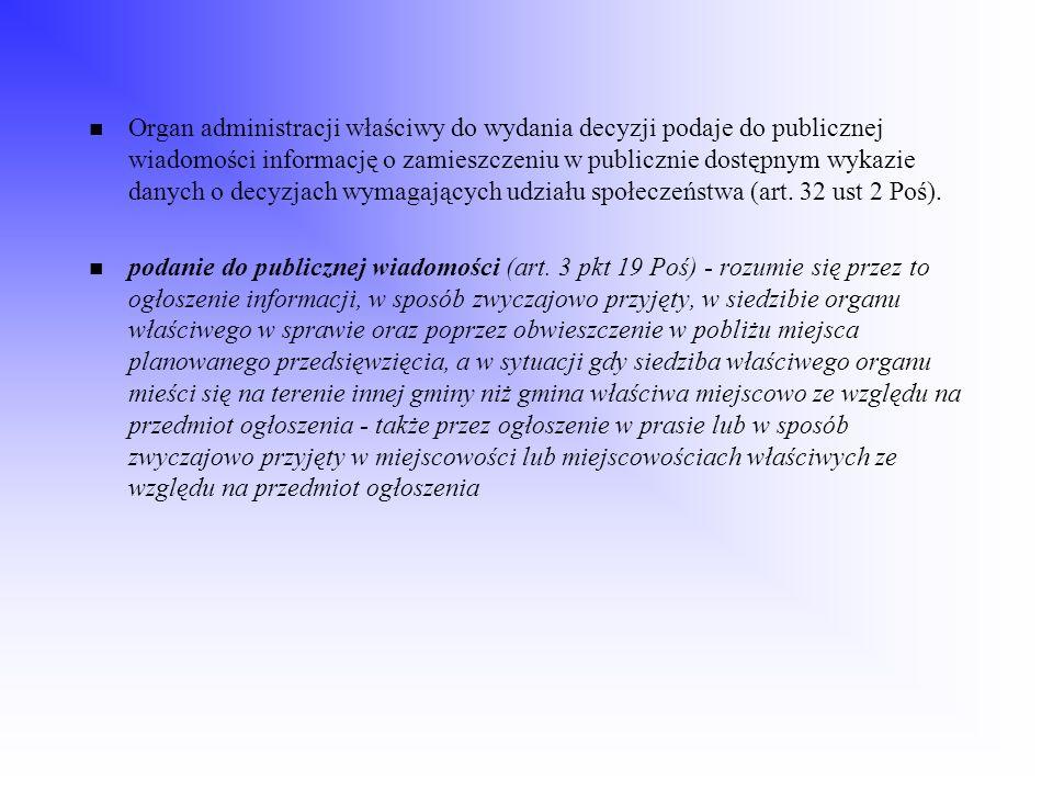 Organ administracji właściwy do wydania decyzji podaje do publicznej wiadomości informację o zamieszczeniu w publicznie dostępnym wykazie danych o decyzjach wymagających udziału społeczeństwa (art. 32 ust 2 Poś).