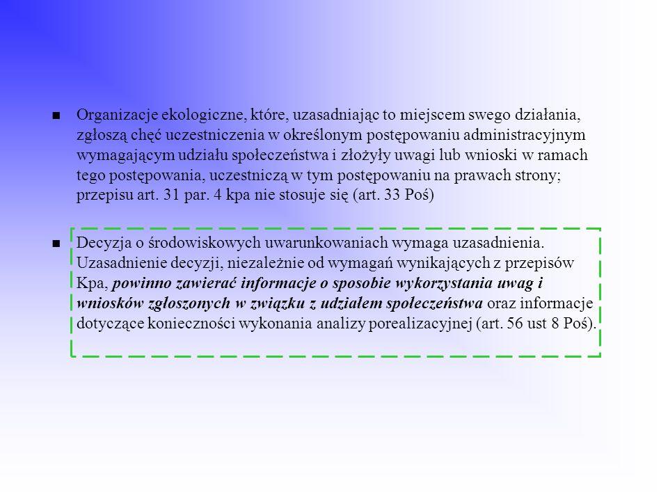 Organizacje ekologiczne, które, uzasadniając to miejscem swego działania, zgłoszą chęć uczestniczenia w określonym postępowaniu administracyjnym wymagającym udziału społeczeństwa i złożyły uwagi lub wnioski w ramach tego postępowania, uczestniczą w tym postępowaniu na prawach strony; przepisu art. 31 par. 4 kpa nie stosuje się (art. 33 Poś)