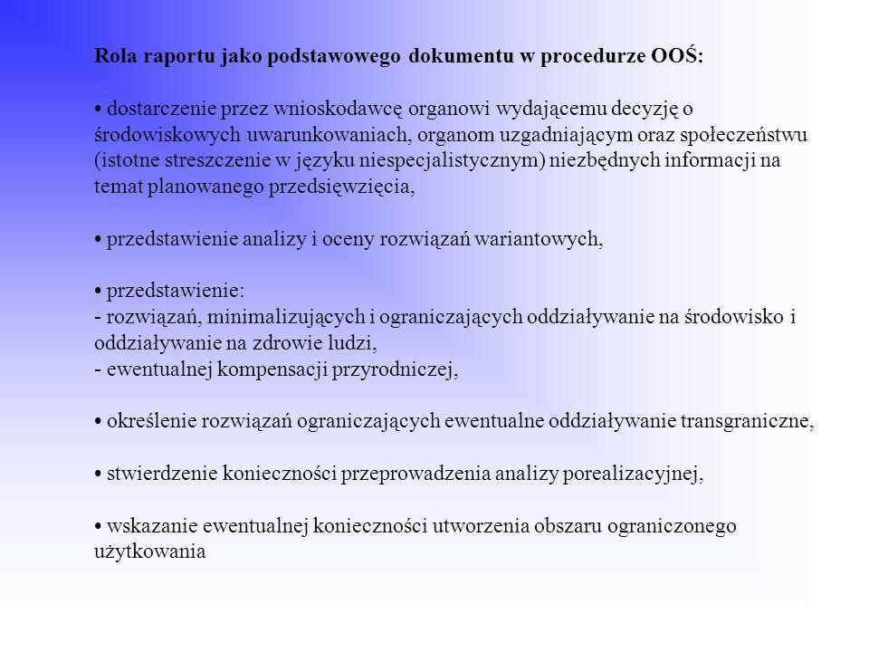 Rola raportu jako podstawowego dokumentu w procedurze OOŚ: • dostarczenie przez wnioskodawcę organowi wydającemu decyzję o środowiskowych uwarunkowaniach, organom uzgadniającym oraz społeczeństwu (istotne streszczenie w języku niespecjalistycznym) niezbędnych informacji na temat planowanego przedsięwzięcia, • przedstawienie analizy i oceny rozwiązań wariantowych, • przedstawienie: - rozwiązań, minimalizujących i ograniczających oddziaływanie na środowisko i oddziaływanie na zdrowie ludzi, - ewentualnej kompensacji przyrodniczej, • określenie rozwiązań ograniczających ewentualne oddziaływanie transgraniczne, • stwierdzenie konieczności przeprowadzenia analizy porealizacyjnej, • wskazanie ewentualnej konieczności utworzenia obszaru ograniczonego użytkowania
