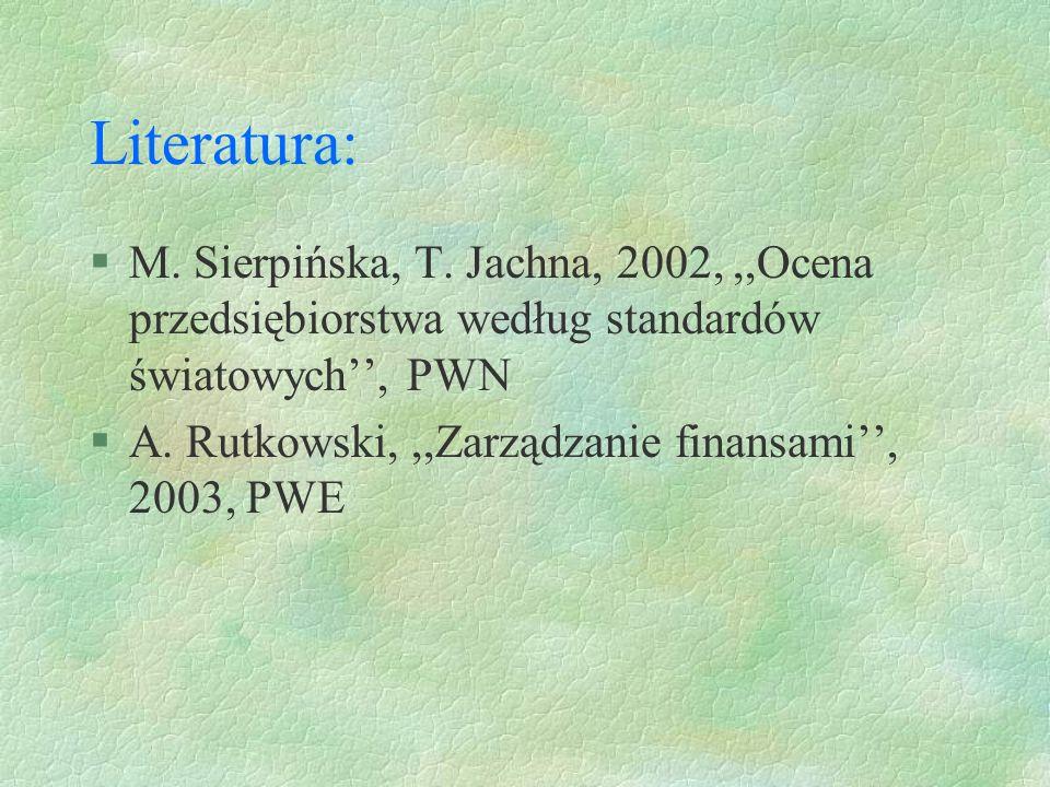 Literatura: M. Sierpińska, T. Jachna, 2002, ,,Ocena przedsiębiorstwa według standardów światowych'', PWN.