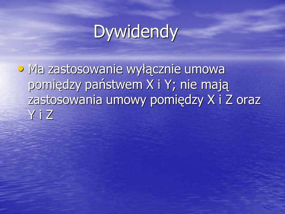 Dywidendy Ma zastosowanie wyłącznie umowa pomiędzy państwem X i Y; nie mają zastosowania umowy pomiędzy X i Z oraz Y i Z.