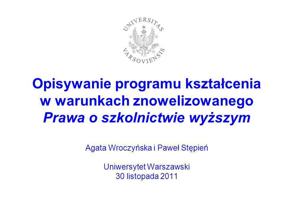 Opisywanie programu kształcenia w warunkach znowelizowanego Prawa o szkolnictwie wyższym Agata Wroczyńska i Paweł Stępień Uniwersytet Warszawski 30 listopada 2011