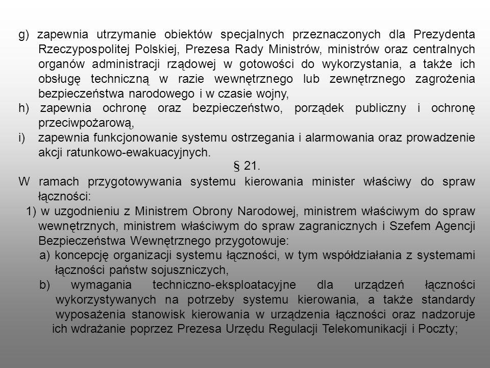 g) zapewnia utrzymanie obiektów specjalnych przeznaczonych dla Prezydenta Rzeczypospolitej Polskiej, Prezesa Rady Ministrów, ministrów oraz centralnych organów administracji rządowej w gotowości do wykorzystania, a także ich obsługę techniczną w razie wewnętrznego lub zewnętrznego zagrożenia bezpieczeństwa narodowego i w czasie wojny,