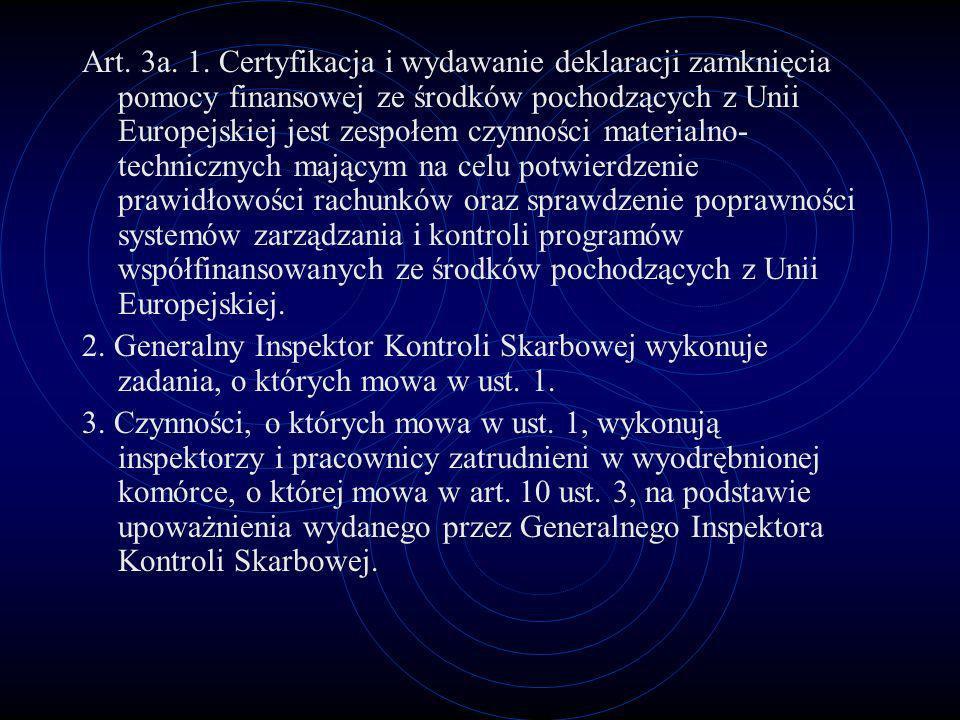 Art. 3a. 1. Certyfikacja i wydawanie deklaracji zamknięcia pomocy finansowej ze środków pochodzących z Unii Europejskiej jest zespołem czynności materialno-technicznych mającym na celu potwierdzenie prawidłowości rachunków oraz sprawdzenie poprawności systemów zarządzania i kontroli programów współfinansowanych ze środków pochodzących z Unii Europejskiej.