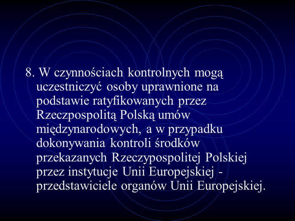 8. W czynnościach kontrolnych mogą uczestniczyć osoby uprawnione na podstawie ratyfikowanych przez Rzeczpospolitą Polską umów międzynarodowych, a w przypadku dokonywania kontroli środków przekazanych Rzeczypospolitej Polskiej przez instytucje Unii Europejskiej - przedstawiciele organów Unii Europejskiej.