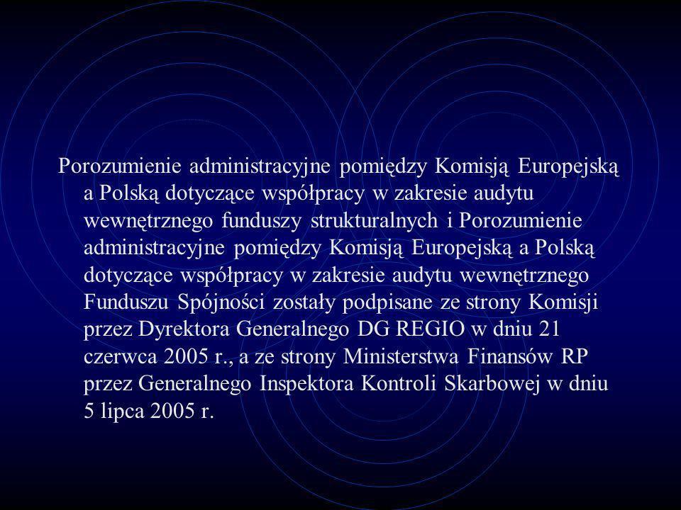 Porozumienie administracyjne pomiędzy Komisją Europejską a Polską dotyczące współpracy w zakresie audytu wewnętrznego funduszy strukturalnych i Porozumienie administracyjne pomiędzy Komisją Europejską a Polską dotyczące współpracy w zakresie audytu wewnętrznego Funduszu Spójności zostały podpisane ze strony Komisji przez Dyrektora Generalnego DG REGIO w dniu 21 czerwca 2005 r., a ze strony Ministerstwa Finansów RP przez Generalnego Inspektora Kontroli Skarbowej w dniu 5 lipca 2005 r.