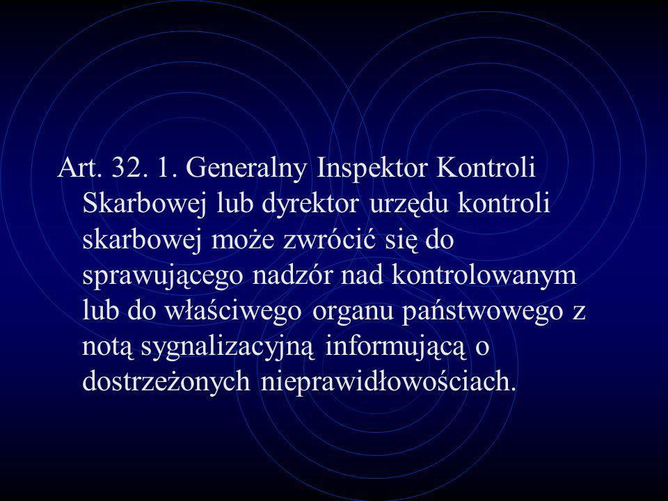 Art. 32. 1. Generalny Inspektor Kontroli Skarbowej lub dyrektor urzędu kontroli skarbowej może zwrócić się do sprawującego nadzór nad kontrolowanym lub do właściwego organu państwowego z notą sygnalizacyjną informującą o dostrzeżonych nieprawidłowościach.