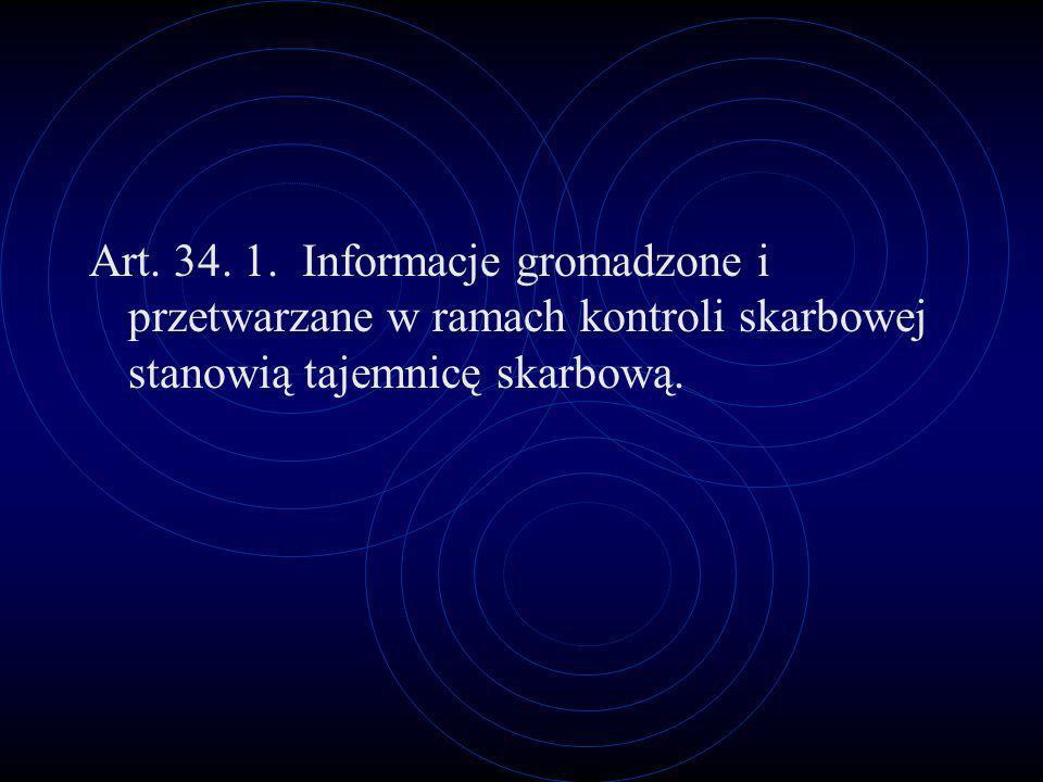 Art. 34. 1. Informacje gromadzone i przetwarzane w ramach kontroli skarbowej stanowią tajemnicę skarbową.