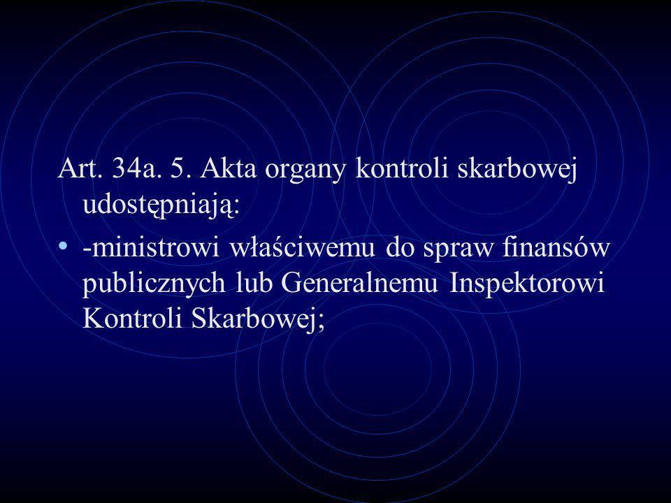 Art. 34a. 5. Akta organy kontroli skarbowej udostępniają: