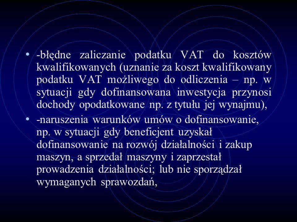 -błędne zaliczanie podatku VAT do kosztów kwalifikowanych (uznanie za koszt kwalifikowany podatku VAT możliwego do odliczenia – np. w sytuacji gdy dofinansowana inwestycja przynosi dochody opodatkowane np. z tytułu jej wynajmu),