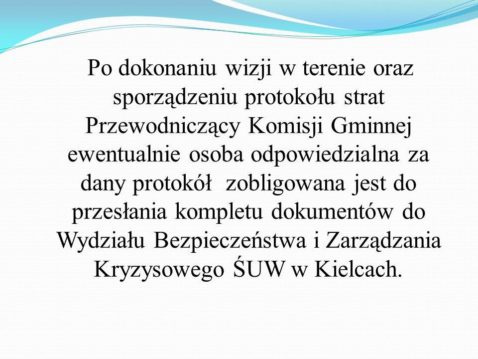 Po dokonaniu wizji w terenie oraz sporządzeniu protokołu strat Przewodniczący Komisji Gminnej ewentualnie osoba odpowiedzialna za dany protokół zobligowana jest do przesłania kompletu dokumentów do Wydziału Bezpieczeństwa i Zarządzania Kryzysowego ŚUW w Kielcach.