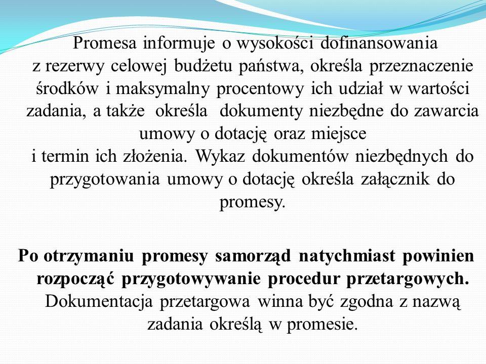 Promesa informuje o wysokości dofinansowania z rezerwy celowej budżetu państwa, określa przeznaczenie środków i maksymalny procentowy ich udział w wartości zadania, a także określa dokumenty niezbędne do zawarcia umowy o dotację oraz miejsce i termin ich złożenia. Wykaz dokumentów niezbędnych do przygotowania umowy o dotację określa załącznik do promesy.