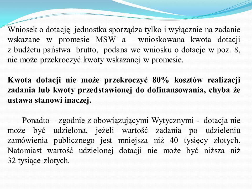 Wniosek o dotację jednostka sporządza tylko i wyłącznie na zadanie wskazane w promesie MSW a wnioskowana kwota dotacji z budżetu państwa brutto, podana we wniosku o dotacje w poz. 8, nie może przekroczyć kwoty wskazanej w promesie.