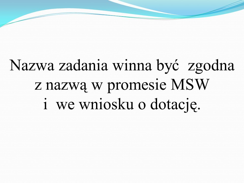 Nazwa zadania winna być zgodna z nazwą w promesie MSW i we wniosku o dotację.