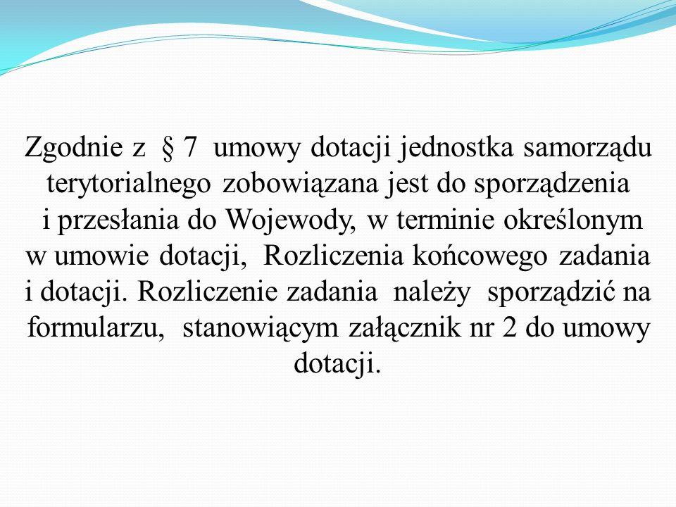 Zgodnie z § 7 umowy dotacji jednostka samorządu terytorialnego zobowiązana jest do sporządzenia i przesłania do Wojewody, w terminie określonym w umowie dotacji, Rozliczenia końcowego zadania i dotacji.