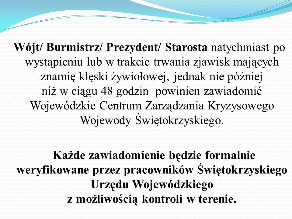 Wójt/ Burmistrz/ Prezydent/ Starosta natychmiast po wystąpieniu lub w trakcie trwania zjawisk mających znamię klęski żywiołowej, jednak nie później niż w ciągu 48 godzin powinien zawiadomić Wojewódzkie Centrum Zarządzania Kryzysowego Wojewody Świętokrzyskiego.