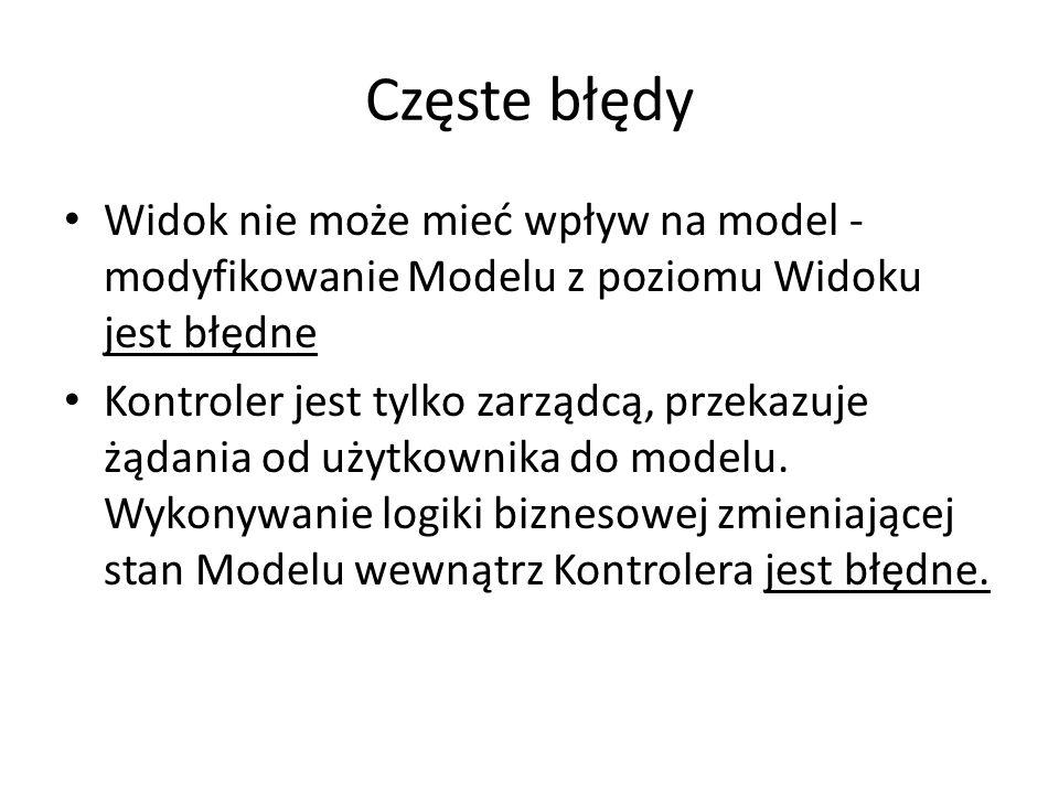 Częste błędy Widok nie może mieć wpływ na model - modyfikowanie Modelu z poziomu Widoku jest błędne.