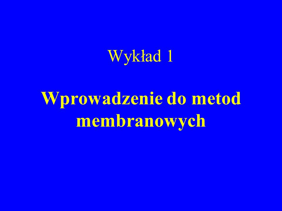 Wykład 1 Wprowadzenie do metod membranowych