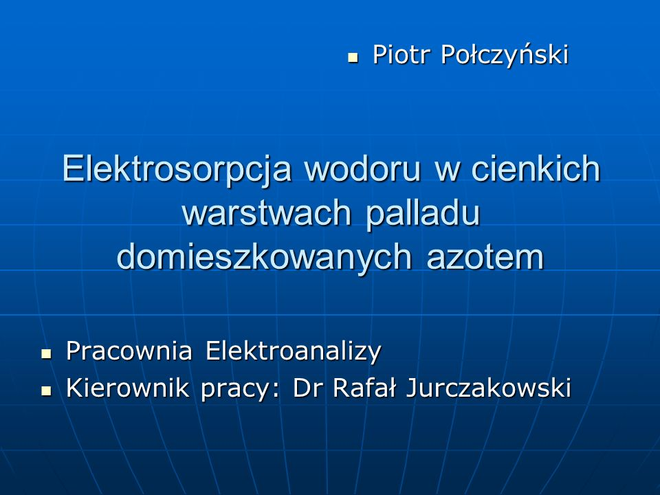 Piotr PołczyńskiElektrosorpcja wodoru w cienkich warstwach palladu domieszkowanych azotem. Pracownia Elektroanalizy.